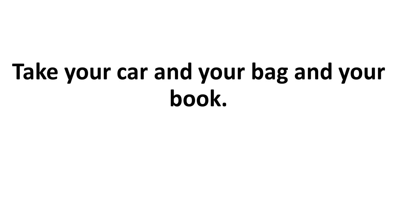 Take your car and your bag and your book.