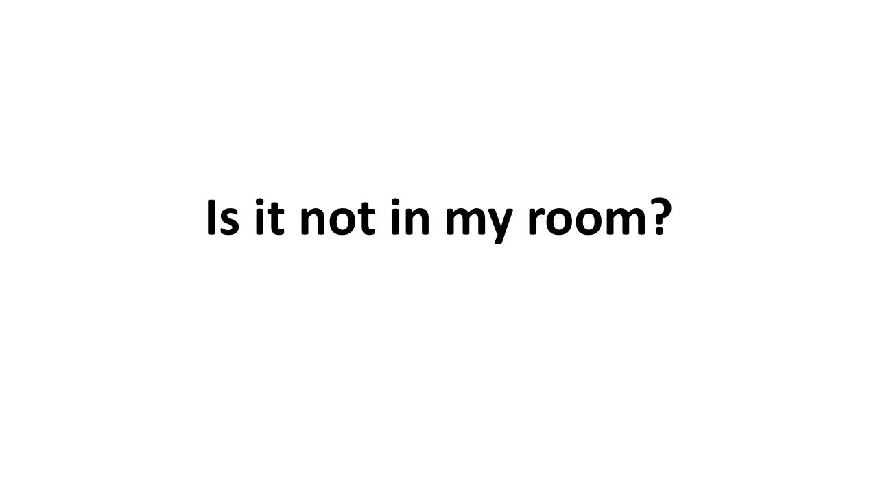Is it not in my room