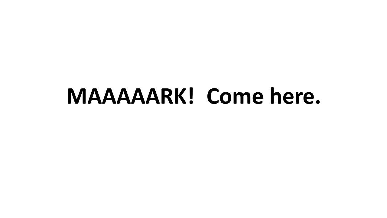 MAAAAARK! Come here.