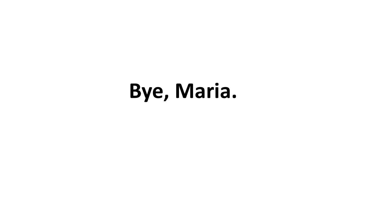 Bye, Maria.