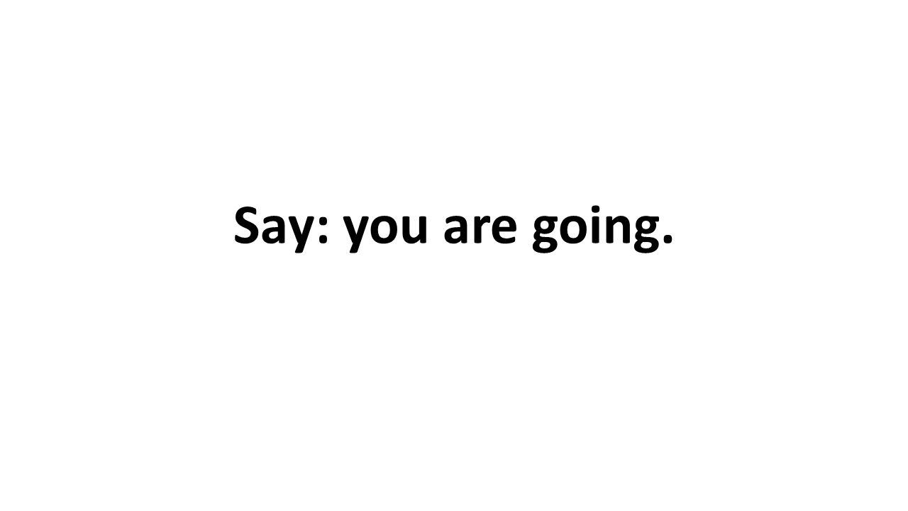 Say: you are going.
