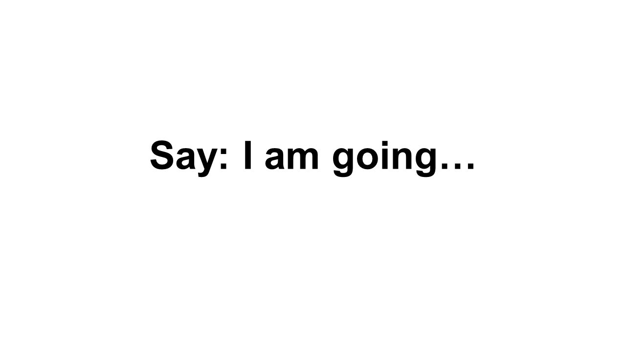 Say: I am going…