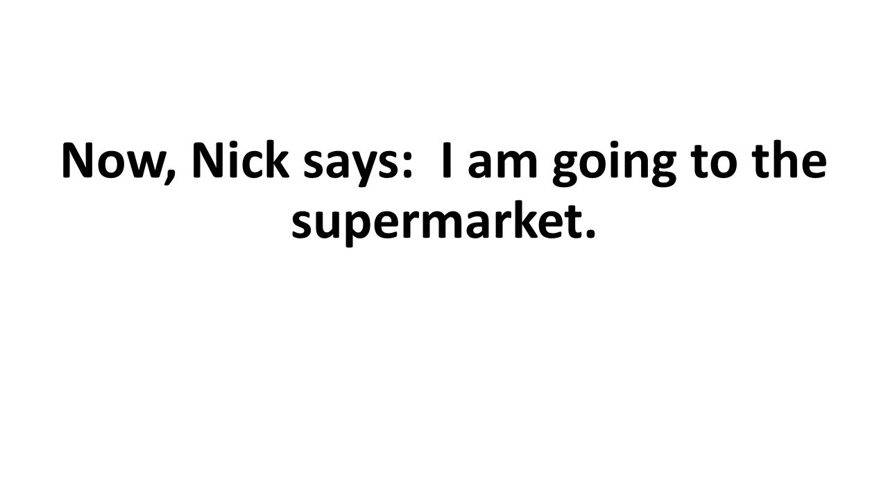 Now, Nick says: I am going to the supermarket.