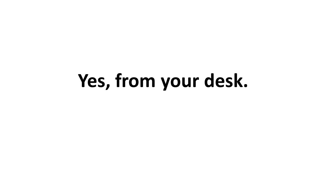 Yes, from your desk.