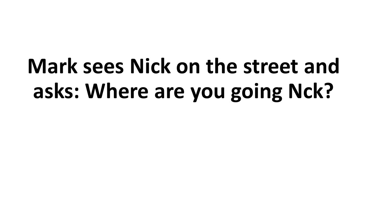 Mark sees Nick on the street and asks: Where are you going Nck