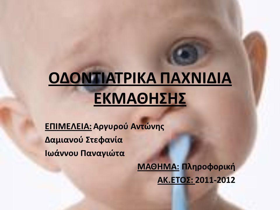 ΟΔΟΝΤΙΑΤΡΙΚΑ ΠΑΧΝΙΔΙΑ ΕΚΜΑΘΗΣΗΣ ΕΠΙΜΕΛΕΙΑ: Αργυρού Αντώνης Δαμιανού Στεφανία Ιωάννου Παναγιώτα ΜΑΘΗΜΑ: Πληροφορική ΑΚ.ΕΤΟΣ: 2011-2012