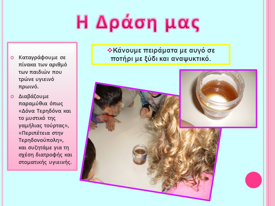  Κάνουμε πειράματα με αυγό σε ποτήρι με ξύδι και αναψυκτικό. Καταγράφουμε σε πίνακα των αριθμό των παιδιών που τρώνε υγιεινό πρωινό. Διαβάζουμε παραμ