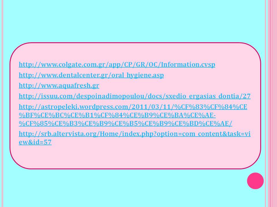 http://www.colgate.com.gr/app/CP/GR/OC/Information.cvsp http://www.dentalcenter.gr/oral_hygiene.asp http://www.aquafresh.gr http://issuu.com/despoinadimopoulou/docs/sxedio_ergasias_dontia/27 http://astropeleki.wordpress.com/2011/03/11/%CF%83%CF%84%CE %BF%CE%BC%CE%B1%CF%84%CE%B9%CE%BA%CE%AE- %CF%85%CE%B3%CE%B9%CE%B5%CE%B9%CE%BD%CE%AE/ http://srb.altervista.org/Home/index.php?option=com_content&task=vi ew&id=57