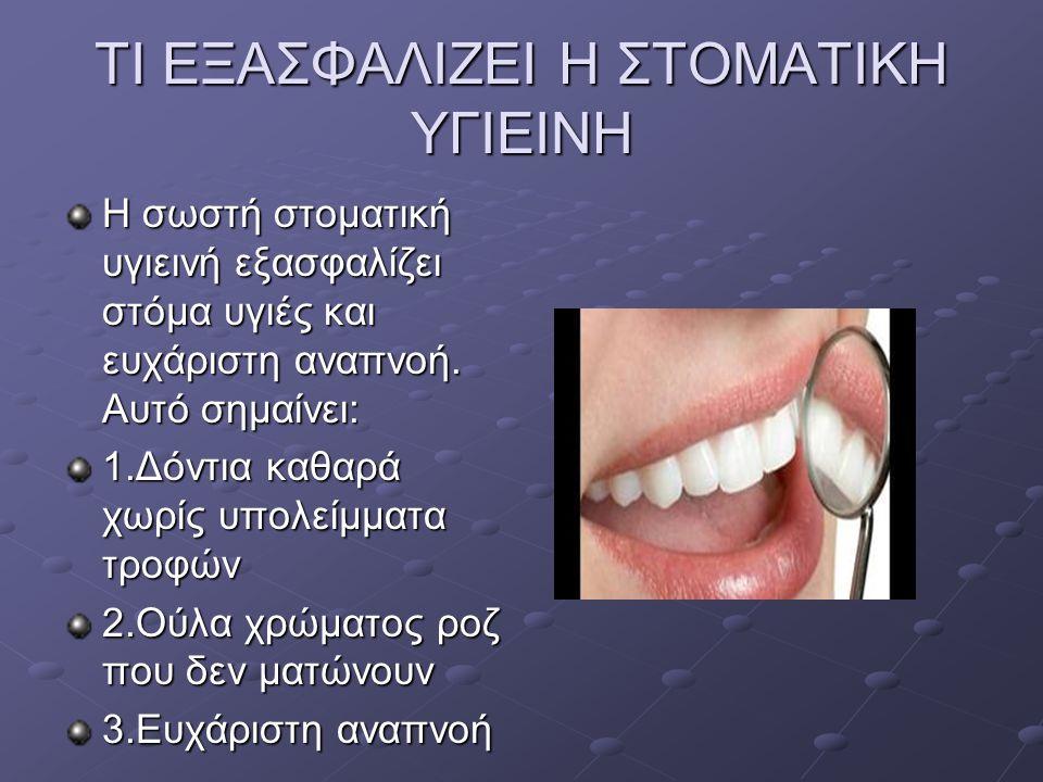 ΤΙ ΕΞΑΣΦΑΛΙΖΕΙ Η ΣΤΟΜΑΤΙΚΗ ΥΓΙΕΙΝΗ Η σωστή στοματική υγιεινή εξασφαλίζει στόμα υγιές και ευχάριστη αναπνοή. Αυτό σημαίνει: 1.Δόντια καθαρά χωρίς υπολε