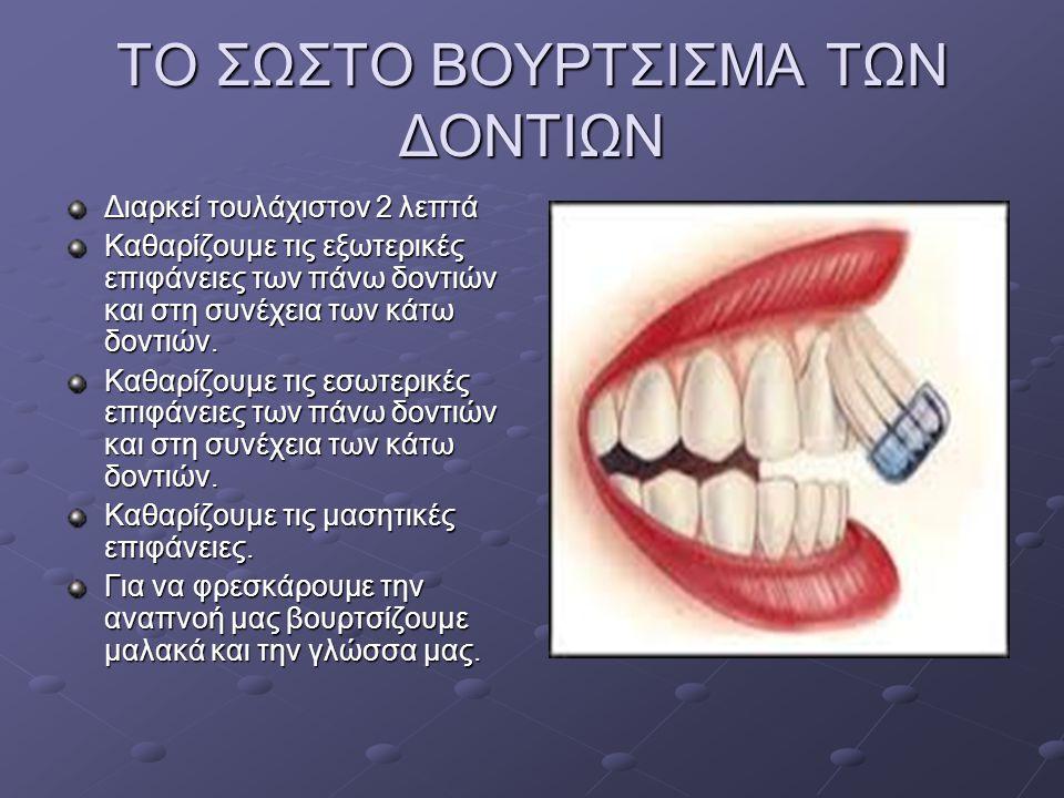 ΤΟ ΣΩΣΤΟ ΒΟΥΡΤΣΙΣΜΑ ΤΩΝ ΔΟΝΤΙΩΝ Διαρκεί τουλάχιστον 2 λεπτά Καθαρίζουμε τις εξωτερικές επιφάνειες των πάνω δοντιών και στη συνέχεια των κάτω δοντιών.