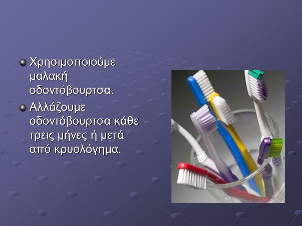 Χρησιμοποιούμε μαλακή οδοντόβουρτσα. Αλλάζουμε οδοντόβουρτσα κάθε τρεις μήνες ή μετά από κρυολόγημα.