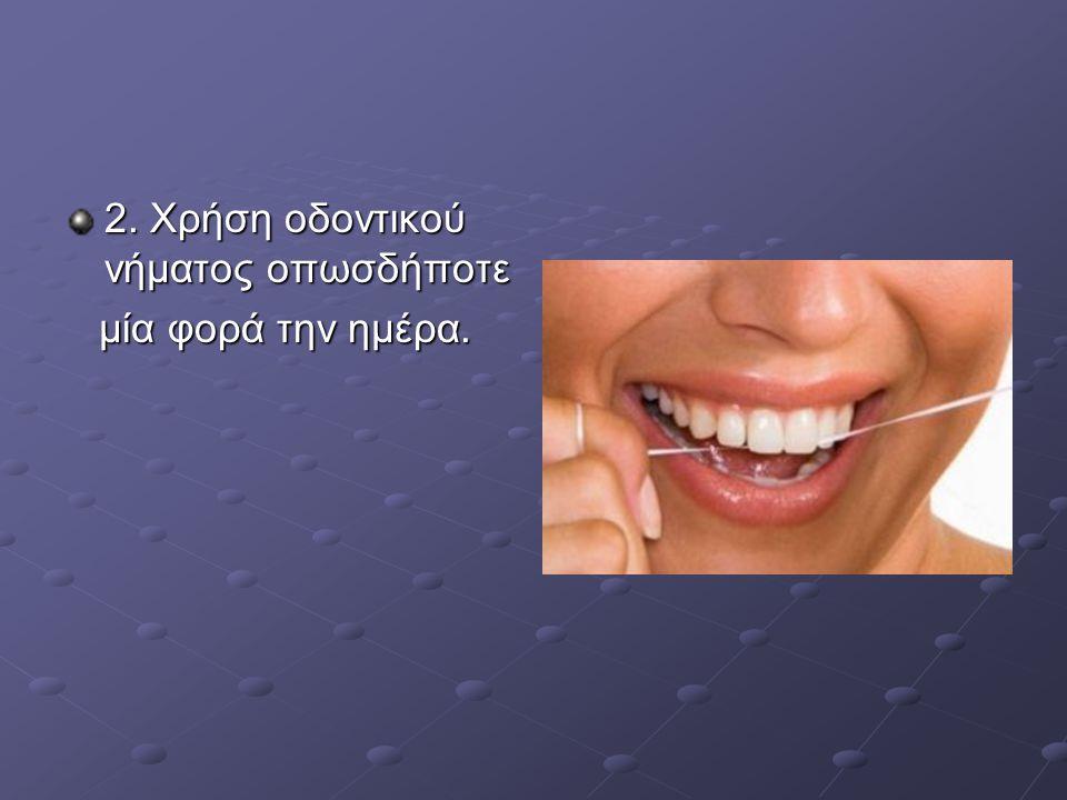 2. Χρήση οδοντικού νήματος οπωσδήποτε μία φορά την ημέρα. μία φορά την ημέρα.