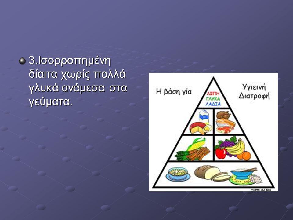 3.Ισορροπημένη δίαιτα χωρίς πολλά γλυκά ανάμεσα στα γεύματα.