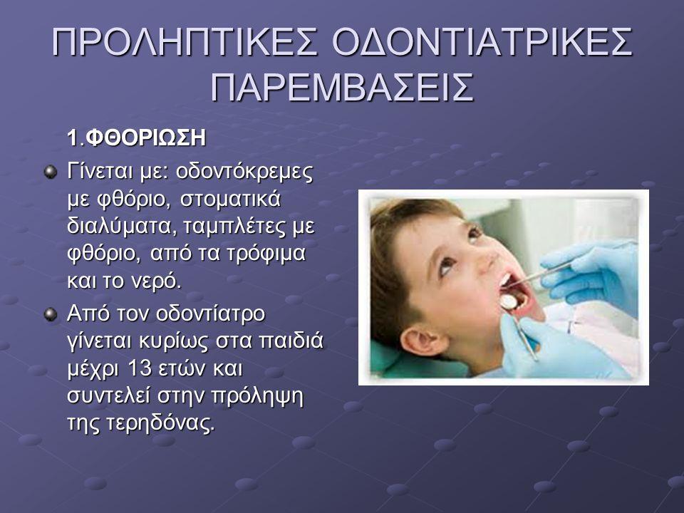 ΠΡΟΛΗΠΤΙΚΕΣ ΟΔΟΝΤΙΑΤΡΙΚΕΣ ΠΑΡΕΜΒΑΣΕΙΣ 1.ΦΘΟΡΙΩΣΗ 1.ΦΘΟΡΙΩΣΗ Γίνεται με: οδοντόκρεμες με φθόριο, στοματικά διαλύματα, ταμπλέτες με φθόριο, από τα τρόφι