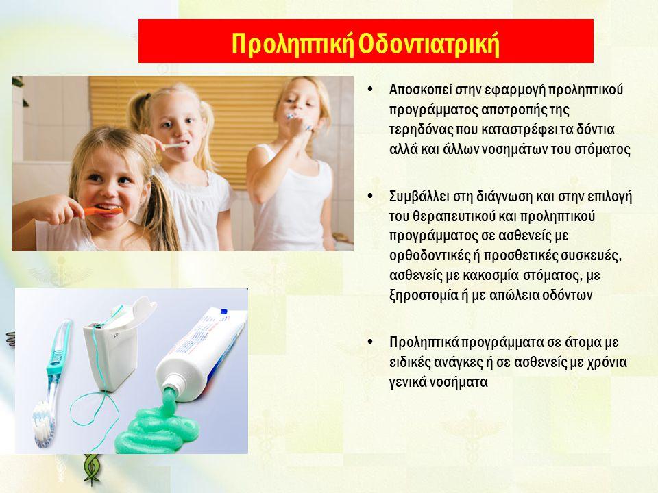 Προληπτική Οδοντιατρική Αποσκοπεί στην εφαρμογή προληπτικού προγράμματος αποτροπής της τερηδόνας που καταστρέφει τα δόντια αλλά και άλλων νοσημάτων του στόματος Συμβάλλει στη διάγνωση και στην επιλογή του θεραπευτικού και προληπτικού προγράμματος σε ασθενείς με ορθοδοντικές ή προσθετικές συσκευές, ασθενείς με κακοσμία στόματος, με ξηροστομία ή με απώλεια οδόντων Προληπτικά προγράμματα σε άτομα με ειδικές ανάγκες ή σε ασθενείς με χρόνια γενικά νοσήματα