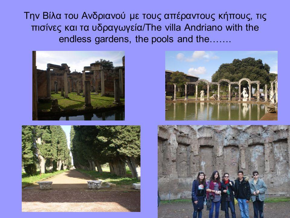 Την Βίλα του Ανδριανού με τους απέραντους κήπους, τις πισίνες και τα υδραγωγεία/The villa Andriano with the endless gardens, the pools and the…….