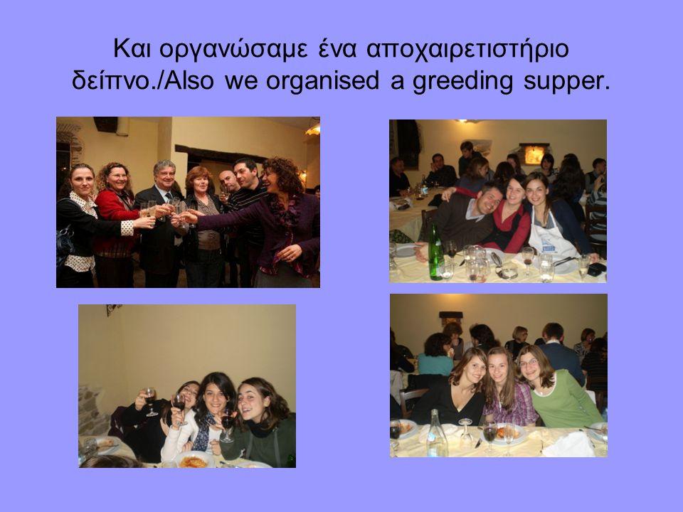 Και οργανώσαμε ένα αποχαιρετιστήριο δείπνο./Also we organised a greeding supper.