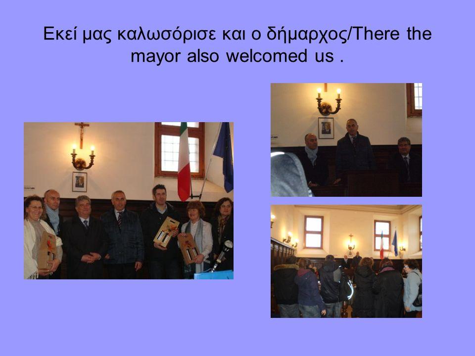 Εκεί μας καλωσόρισε και ο δήμαρχος/There the mayor also welcomed us.