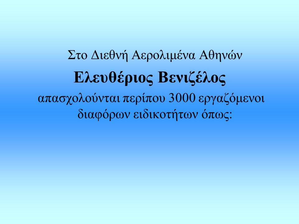 Στο Διεθνή Αερολιμένα Αθηνών Ελευθέριος Βενιζέλος απασχολούνται περίπου 3000 εργαζόμενοι διαφόρων ειδικοτήτων όπως: