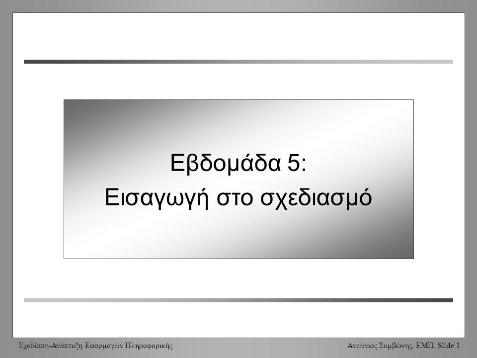 Σχεδίαση-Ανάπτυξη Εφαρμογών Πληροφορικής Αντώνιος Συμβώνης, ΕΜΠ, Slide 1 Week 5: Introduction to design Εβδομάδα 5: Εισαγωγή στο σχεδιασμό