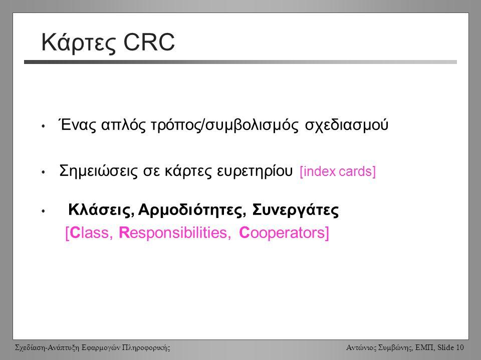 Σχεδίαση-Ανάπτυξη Εφαρμογών Πληροφορικής Αντώνιος Συμβώνης, ΕΜΠ, Slide 10 Κάρτες CRC Ένας απλός τρόπος/συμβολισμός σχεδιασμού Σημειώσεις σε κάρτες ευρετηρίου [index cards] Κλάσεις, Αρμοδιότητες, Συνεργάτες [Class, Responsibilities, Cooperators]