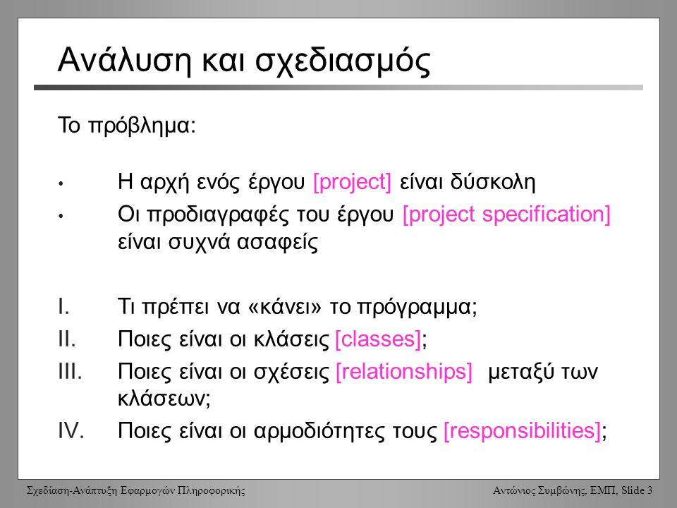 Σχεδίαση-Ανάπτυξη Εφαρμογών Πληροφορικής Αντώνιος Συμβώνης, ΕΜΠ, Slide 3 Ανάλυση και σχεδιασμός Η αρχή ενός έργου [project] είναι δύσκολη Οι προδιαγραφές του έργου [project specification] είναι συχνά ασαφείς I.Τι πρέπει να «κάνει» το πρόγραμμα; II.Ποιες είναι οι κλάσεις [classes]; III.Ποιες είναι οι σχέσεις [relationships] μεταξύ των κλάσεων; IV.Ποιες είναι οι αρμοδιότητες τους [responsibilities]; Το πρόβλημα: