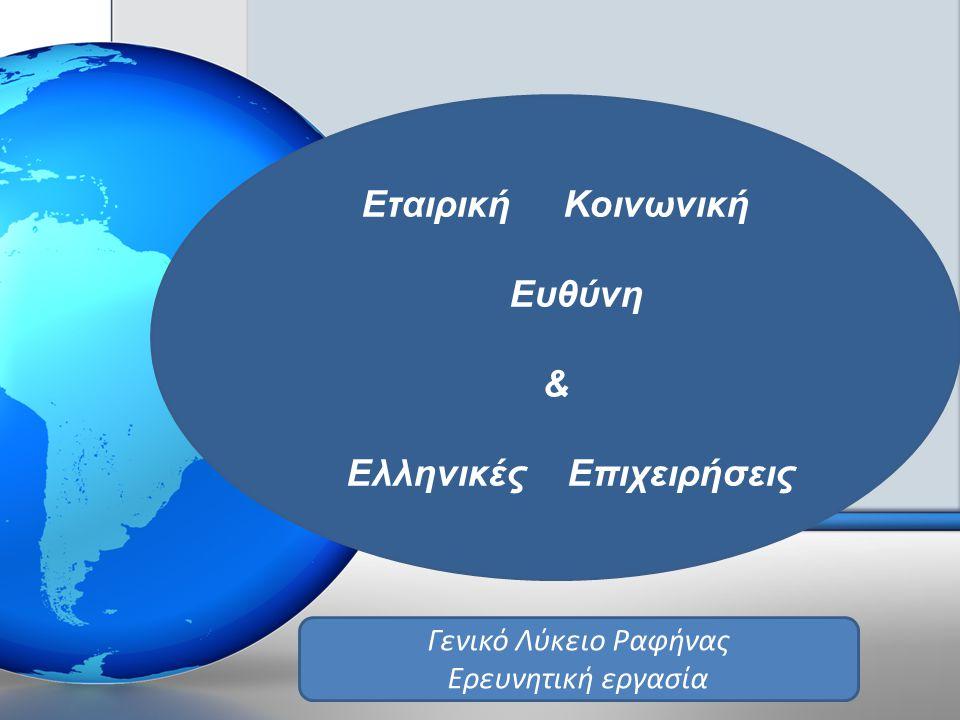 Ε ΤΑΙΡΙΚΗ Κ ΟΙΝΩΝΙΚΗ Ε ΥΘΥΝΗ Εταιρική Κοινωνική Ευθύνη & Ελληνικές Επιχειρήσεις Γενικό Λύκειο Ραφήνας Ερευνητική εργασία