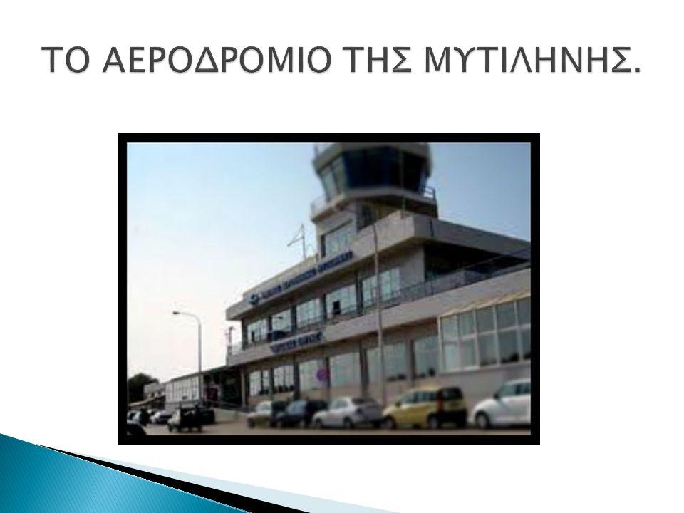 ΛΙΓΑ ΛΟΓΙΑ ΓΙΑ ΤΟ ΑΕΡΟΔΡΟΜΙΟ ΤΗΣ ΜΥΤΙΛΗΝΗΣ Η Μυτιλήνη διαθέτει το σύγχρονο διεθνές αεροδρόμιο «ΟΔΥΣΣΕΑΣ ΕΛΥΤΗΣ» που αποτέλεσε σύνδεσμο του νησιού με τις μεγάλες πόλεις Αθήνα, Θεσσαλονίκης.