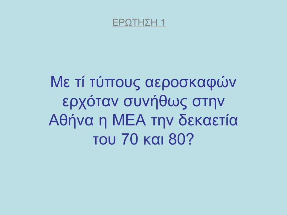 Mε τί τύπους αεροσκαφών ερχόταν συνήθως στην Αθήνα η ΜΕΑ την δεκαετία του 70 και 80? ΕΡΩΤΗΣΗ 1