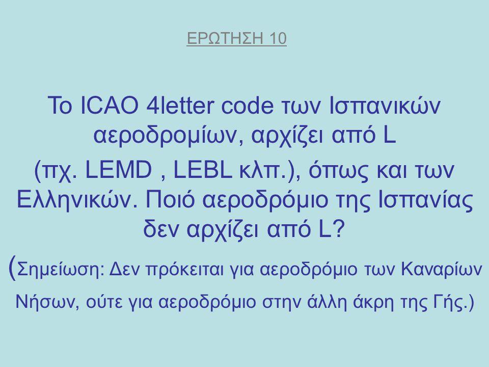 ΕΡΩΤΗΣΗ 10 Το ICAO 4letter code των Ισπανικών αεροδρομίων, αρχίζει από L (πχ. LEMD, LEBL κλπ.), όπως και των Ελληνικών. Ποιό αεροδρόμιο της Ισπανίας δ