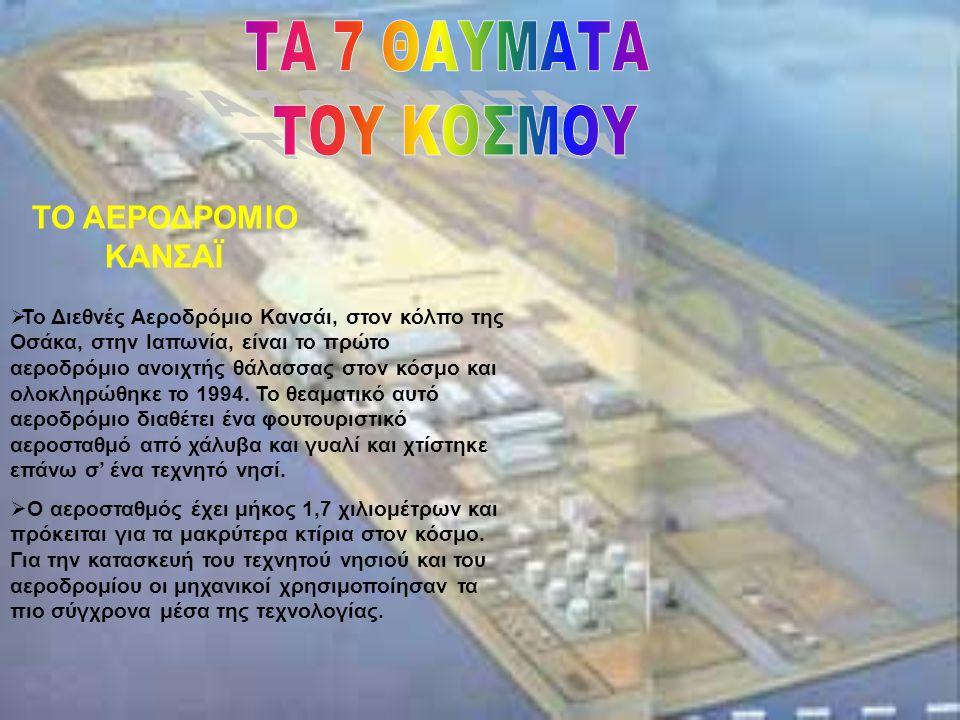 ΤΟ ΑΕΡΟΔΡΟΜΙΟ ΚΑΝΣΑΪ  Το Διεθνές Αεροδρόμιο Κανσάι, στον κόλπο της Οσάκα, στην Ιαπωνία, είναι το πρώτο αεροδρόμιο ανοιχτής θάλασσας στον κόσμο και ολ