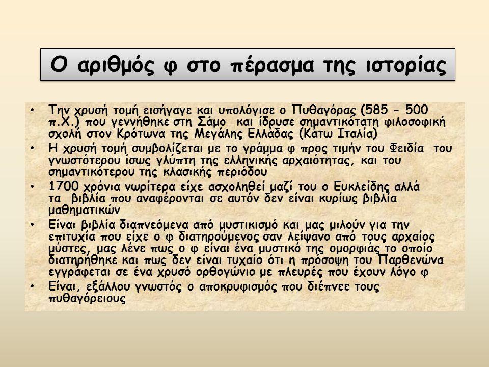 Την χρυσή τομή εισήγαγε και υπολόγισε ο Πυθαγόρας (585 - 500 π.Χ.) που γεννήθηκε στη Σάμο και ίδρυσε σημαντικότατη φιλοσοφική σχολή στον Κρότωνα της Μεγάλης Ελλάδας (Κάτω Ιταλία) Η χρυσή τομή συμβολίζεται με το γράμμα φ προς τιμήν του Φειδία του γνωστότερου ίσως γλύπτη της ελληνικής αρχαιότητας, και του σημαντικότερου της κλασικής περιόδου 1700 χρόνια νωρίτερα είχε ασχοληθεί μαζί του ο Ευκλείδης αλλά τα βιβλία που αναφέρονται σε αυτόν δεν είναι κυρίως βιβλία μαθηματικών Είναι βιβλία διαπνεόμενα από μυστικισμό και μας μιλούν για την επιτυχία που είχε ο φ διατηρούμενος σαν λείψανο από τους αρχαίος μύστες, μας λένε πως ο φ είναι ένα μυστικό της ομορφιάς το οποίο διατηρήθηκε και πως δεν είναι τυχαίο ότι η πρόσοψη του Παρθενώνα εγγράφεται σε ένα χρυσό ορθογώνιο με πλευρές που έχουν λόγο φ Είναι, εξάλλου γνωστός ο αποκρυφισμός που διέπνεε τους πυθαγόρειους O αριθμός φ στο πέρασμα της ιστορίας