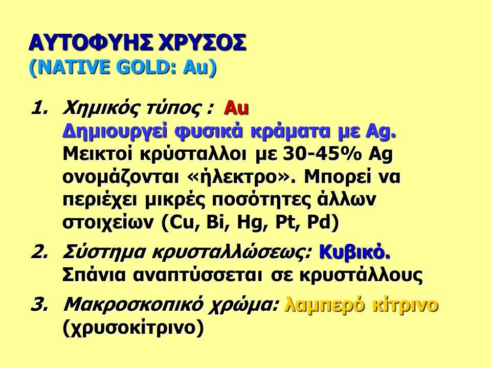 ΑΥΤΟΦΥΗΣ ΧΡΥΣΟΣ (NATIVE GOLD: Au) 1.Χημικός τύπος : Au Δημιουργεί φυσικά κράματα με Ag. Μεικτοί κρύσταλλοι με 30-45% Ag ονομάζονται «ήλεκτρο». Μπορεί