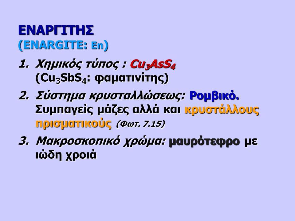 ΕΝΑΡΓΙΤΗΣ (ENARGITE: En ) 1.Χημικός τύπος : Cu 3 AsS 4 (Cu 3 SbS 4 : φαματινίτης) 2.Σύστημα κρυσταλλώσεως: Ρομβικό. Συμπαγείς μάζες αλλά και κρυστάλλο