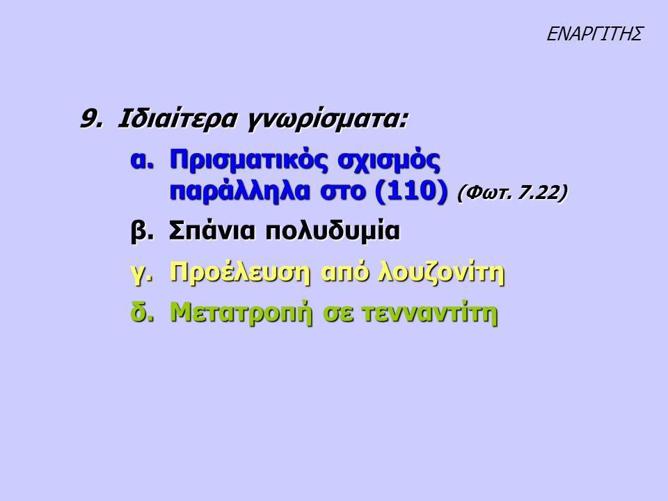9.Ιδιαίτερα γνωρίσματα: α.Πρισματικός σχισμός παράλληλα στο (110) (Φωτ. 7.22) β.Σπάνια πολυδυμία γ.Προέλευση από λουζονίτη δ.Μετατροπή σε τενναντίτη Ε