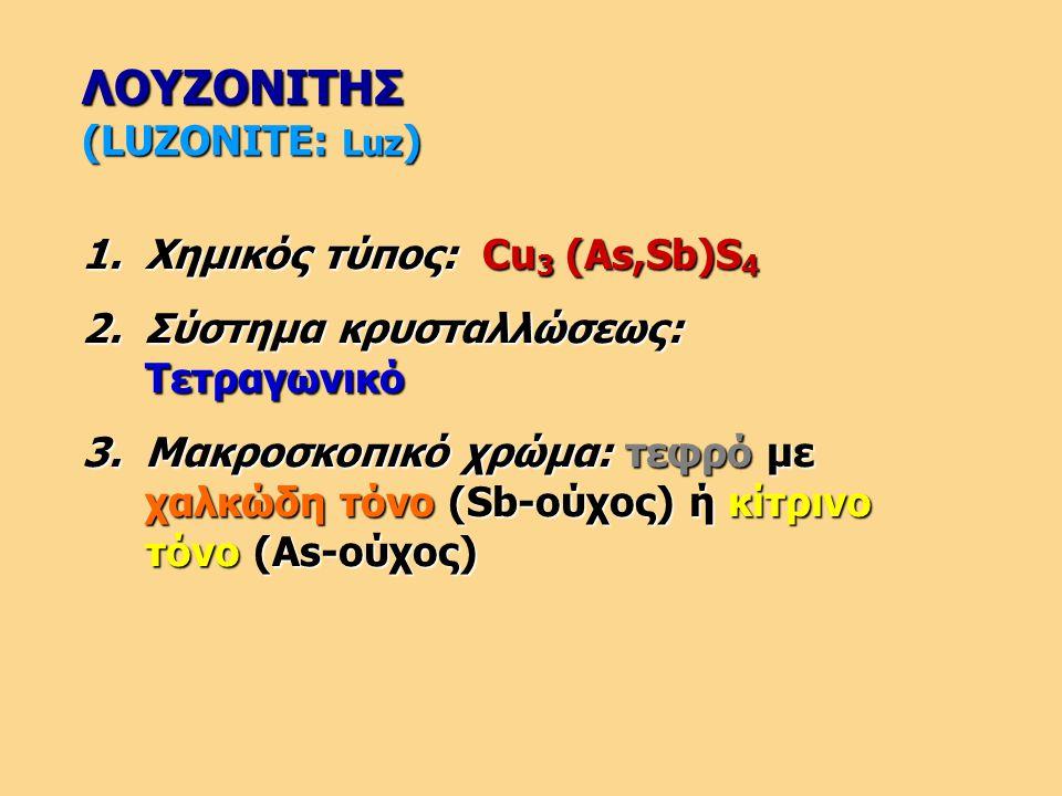 ΛΟΥΖΟΝΙΤΗΣ (LUZONITE: Luz ) 1.Χημικός τύπος: Cu 3 (As,Sb)S 4 2.Σύστημα κρυσταλλώσεως: Τετραγωνικό 3.Μακροσκοπικό χρώμα: τεφρό με χαλκώδη τόνο (Sb-ούχο