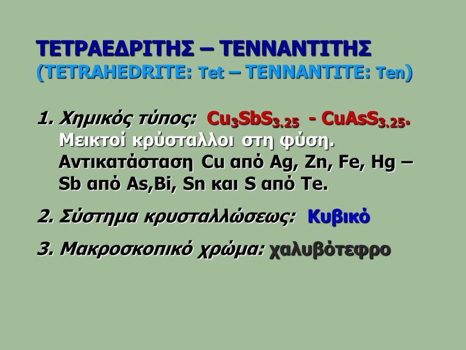 ΤΕΤΡΑΕΔΡΙΤΗΣ – ΤΕΝΝΑΝΤΙΤΗΣ (TETRAHEDRITE: Tet – TENNANTITE: Ten ) 1.Χημικός τύπος: Cu 3 SbS 3.25 - CuAsS 3.25. Μεικτοί κρύσταλλοι στη φύση. Αντικατάστ