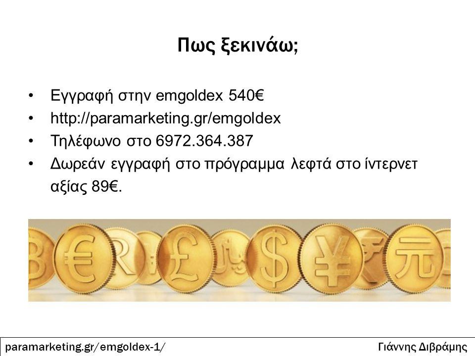 Πως ξεκινάω; paramarketing.gr/emgoldex-1/ Γιάννης Διβράμης Εγγραφή στην emgoldex 540€ http://paramarketing.gr/emgoldex Τηλέφωνο στο 6972.364.387 Δωρεά