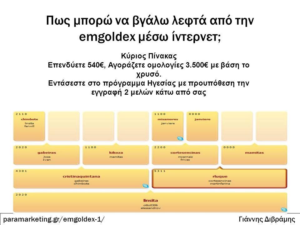 Πως μπορώ να βγάλω λεφτά από την emgoldex μέσω ίντερνετ; paramarketing.gr/emgoldex-1/ Γιάννης Διβράμης Κύριος Πίνακας Επενδύετε 540€, Αγοράζετε ομολογ