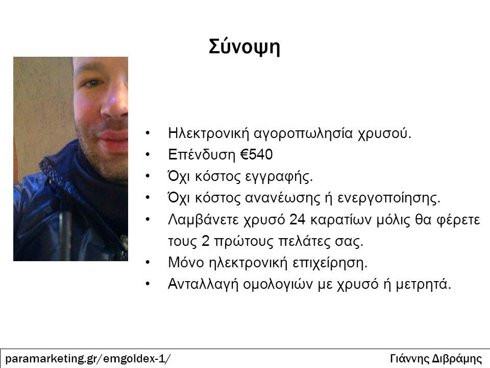 Πως ξεκινάω; paramarketing.gr/emgoldex-1/ Γιάννης Διβράμης Εγγραφή στην emgoldex 540€ http://paramarketing.gr/emgoldex Τηλέφωνο στο 6972.364.387 Δωρεάν εγγραφή στο πρόγραμμα λεφτά στο ίντερνετ αξίας 89€.