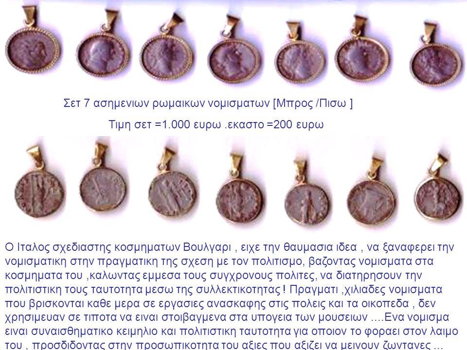 Σετ 7 ασημενιων ρωμαικων νομισματων [Μπρος /Πισω ] Τιμη σετ =1.000 ευρω.εκαστο =200 ευρω Ο Ιταλος σχεδιαστης κοσμηματων Βουλγαρι, ειχε την θαυμασια ιδ