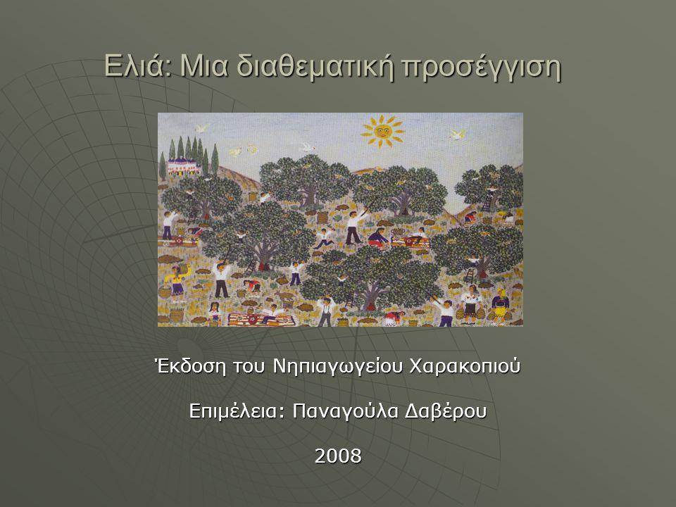 Ελιά: Μια διαθεματική προσέγγιση Έκδοση του Νηπιαγωγείου Χαρακοπιού Επιμέλεια: Παναγούλα Δαβέρου 2008