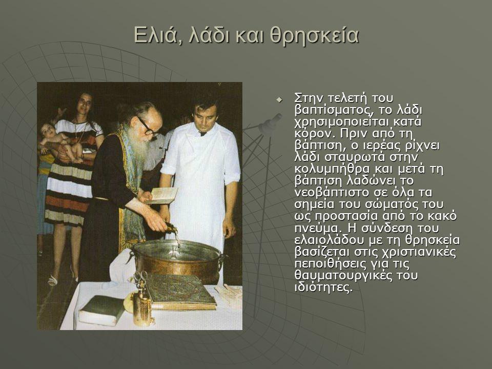 Ελιά, λάδι και θρησκεία  Στην τελετή του βαπτίσματος, το λάδι χρησιμοποιείται κατά κόρον. Πριν από τη βάπτιση, ο ιερέας ρίχνει λάδι σταυρωτά στην κολ
