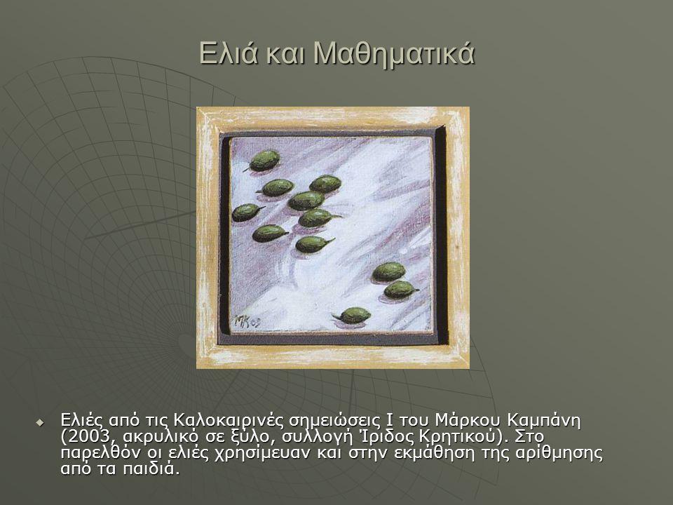 Ελιά και Μαθηματικά  Ελιές από τις Καλοκαιρινές σημειώσεις Ι του Μάρκου Καμπάνη (2003, ακρυλικό σε ξύλο, συλλογή Ίριδος Κρητικού). Στο παρελθόν οι ελ