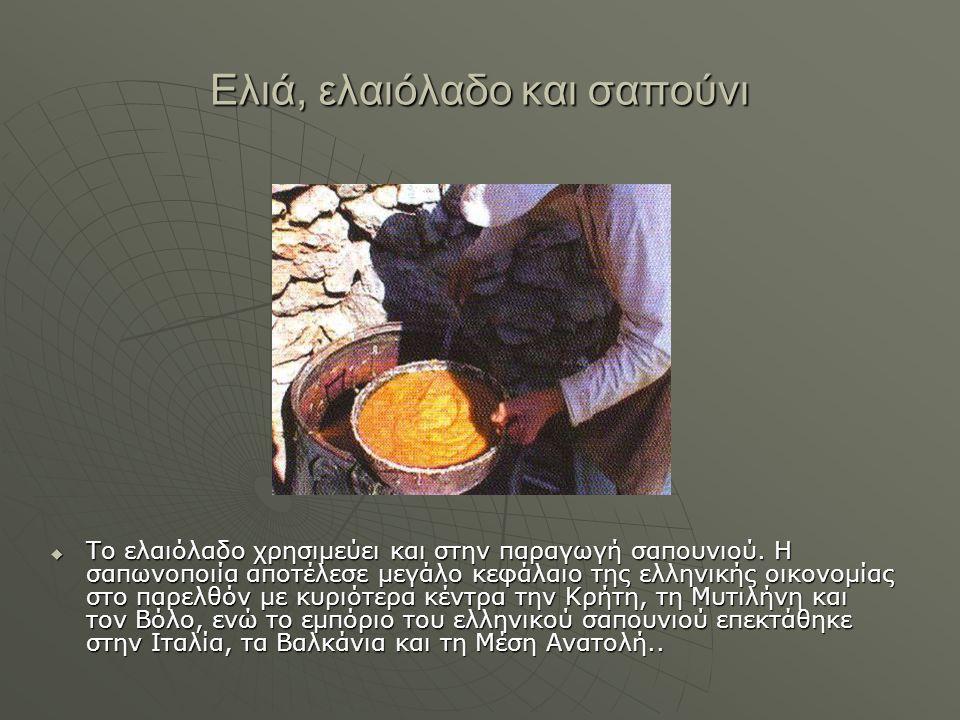 Eλιά, ελαιόλαδο και σαπούνι  Το ελαιόλαδο χρησιμεύει και στην παραγωγή σαπουνιού. Η σαπωνοποιία αποτέλεσε μεγάλο κεφάλαιο της ελληνικής οικονομίας στ