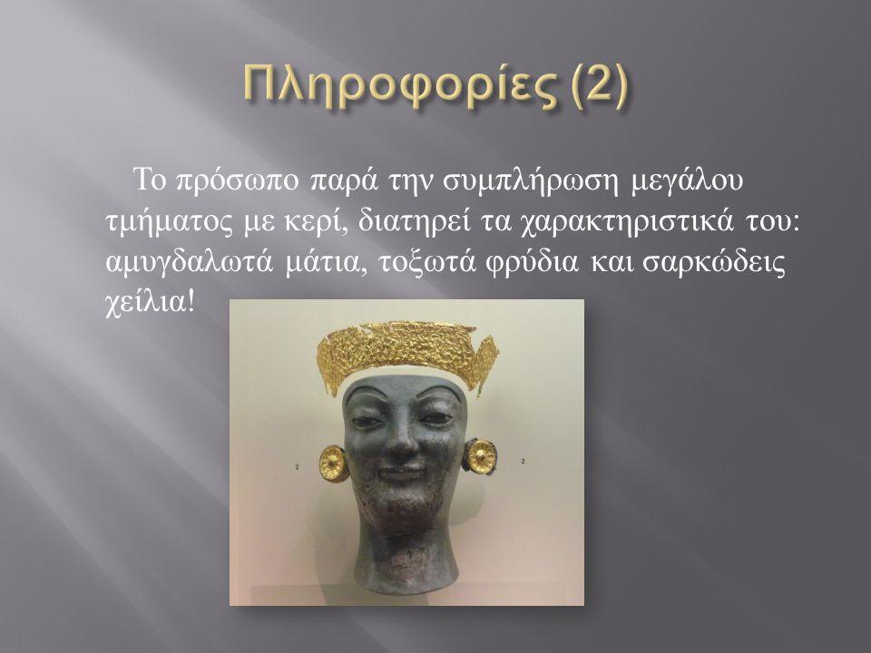 Το πρόσωπο παρά την συμπλήρωση μεγάλου τμήματος με κερί, διατηρεί τα χαρακτηριστικά του : αμυγδαλωτά μάτια, τοξωτά φρύδια και σαρκώδεις χείλια !