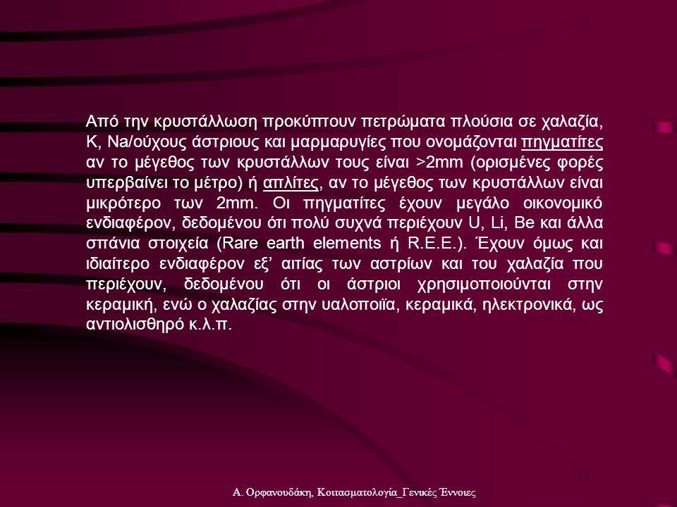 Α. Ορφανουδάκη, Κοιτασματολογία_Γενικές Έννοιες Από την κρυστάλλωση προκύπτουν πετρώματα πλούσια σε χαλαζία, Κ, Na/ούχους άστριους και μαρμαρυγίες που
