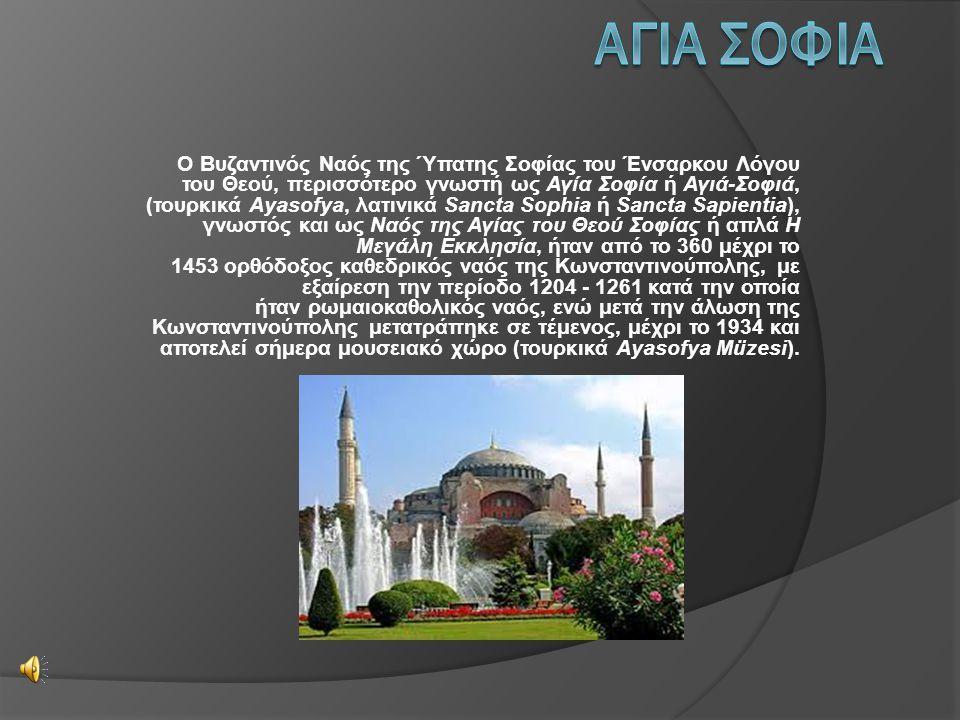 Ο Βυζαντινός Ναός της Ύπατης Σοφίας του Ένσαρκου Λόγου του Θεού, περισσότερο γνωστή ως Αγία Σοφία ή Αγιά-Σοφιά, (τουρκικά Ayasofya, λατινικά Sancta Sophia ή Sancta Sapientia), γνωστός και ως Ναός της Αγίας του Θεού Σοφίας ή απλά Η Μεγάλη Εκκλησία, ήταν από το 360 μέχρι το 1453 ορθόδοξος καθεδρικός ναός της Κωνσταντινούπολης, με εξαίρεση την περίοδο 1204 - 1261 κατά την οποία ήταν ρωμαιοκαθολικός ναός, ενώ μετά την άλωση της Κωνσταντινούπολης μετατράπηκε σε τέμενος, μέχρι το 1934 και αποτελεί σήμερα μουσειακό χώρο (τουρκικά Ayasofya Müzesi).