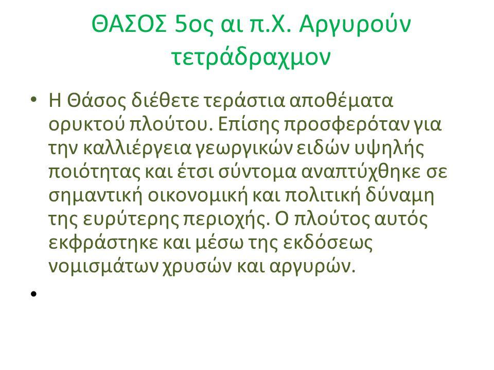 ΘΑΣΟΣ 5ος αι π.Χ. Αργυρούν τετράδραχμον Η Θάσος διέθετε τεράστια αποθέματα ορυκτού πλούτου. Επίσης προσφερόταν για την καλλιέργεια γεωργικών ειδών υψη