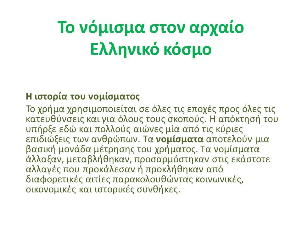 Το νόμισμα στον αρχαίο Ελληνικό κόσμο Η ιστορία του νομίσματος Το χρήμα χρησιμοποιείται σε όλες τις εποχές προς όλες τις κατευθύνσεις και για όλους το